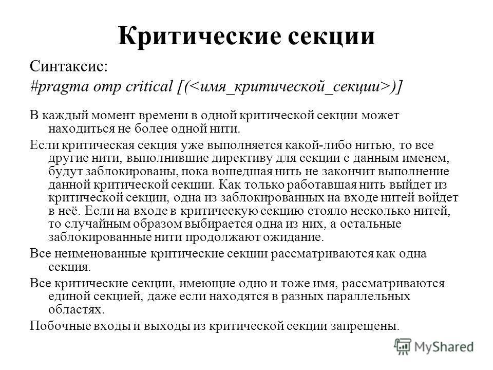 Критические секции Синтаксис: #pragma omp critical [( )] В каждый момент времени в одной критической секции может находиться не более одной нити. Если критическая секция уже выполняется какой-либо нитью, то все другие нити, выполнившие директиву для
