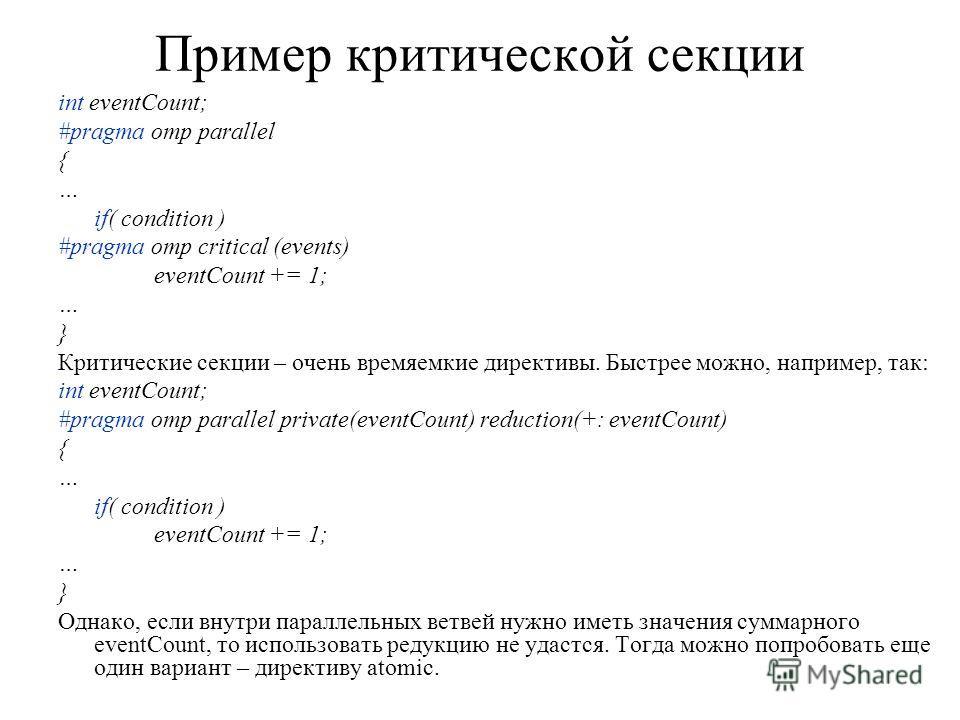 Пример критической секции int eventCount; #pragma omp parallel { … if( condition ) #pragma omp critical (events) eventCount += 1; … } Критические секции – очень времяемкие директивы. Быстрее можно, например, так: int eventCount; #pragma omp parallel