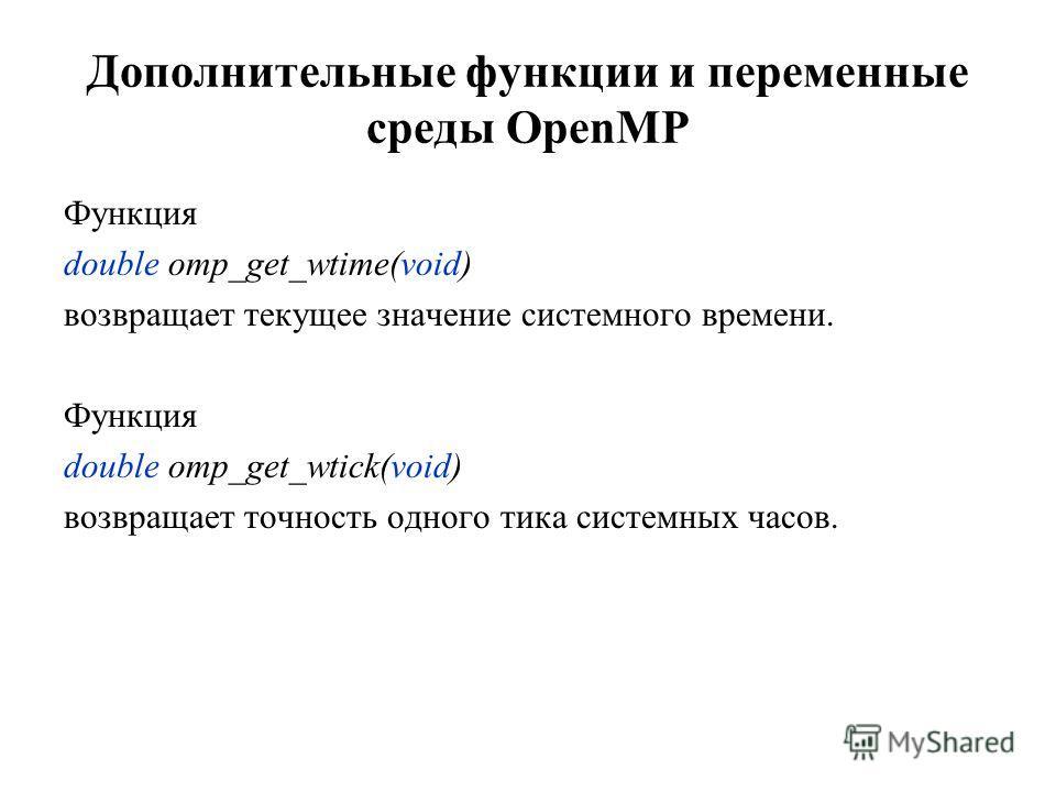 Дополнительные функции и переменные среды OpenMP Функция double omp_get_wtime(void) возвращает текущее значение системного времени. Функция double omp_get_wtick(void) возвращает точность одного тика системных часов.