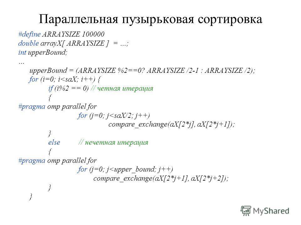 Параллельная пузырьковая сортировка #define ARRAYSIZE 100000 double arrayX[ ARRAYSIZE ] = …; int upperBound; … upperBound = (ARRAYSIZE %2==0? ARRAYSIZE /2-1 : ARRAYSIZE /2); for (i=0; i