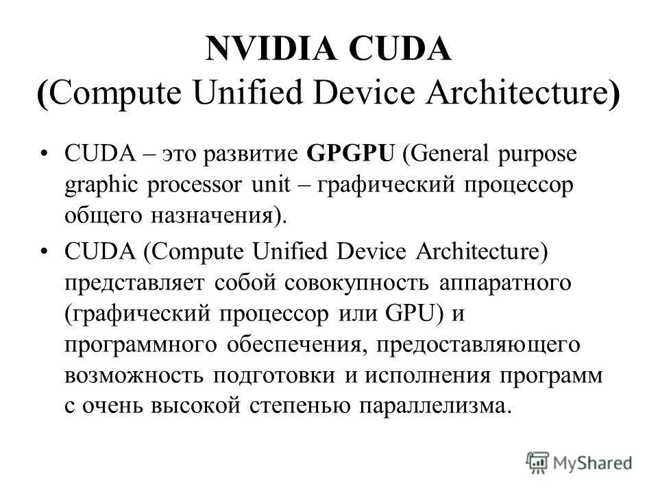 NVIDIA CUDA (Compute Unified Device Architecture) CUDA – это развитие GPGPU (General purpose graphic processor unit – графический процессор общего назначения). CUDA (Compute Unified Device Architecture) представляет собой совокупность аппаратного (гр