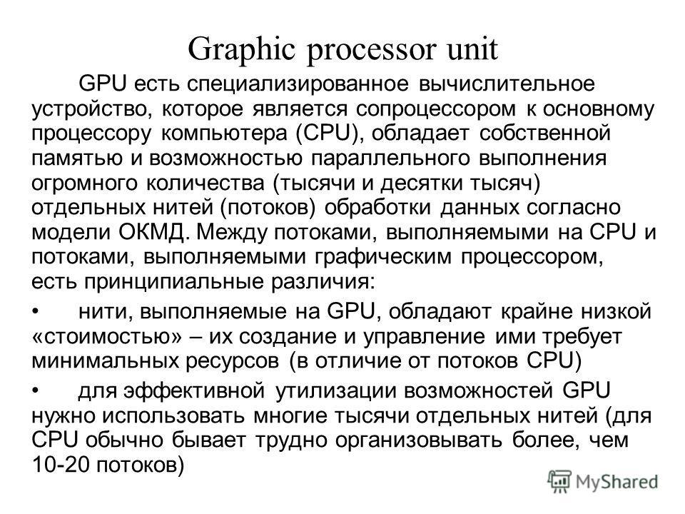 Graphic processor unit GPU есть специализированное вычислительное устройство, которое является сопроцессором к основному процессору компьютера (CPU), обладает собственной памятью и возможностью параллельного выполнения огромного количества (тысячи и