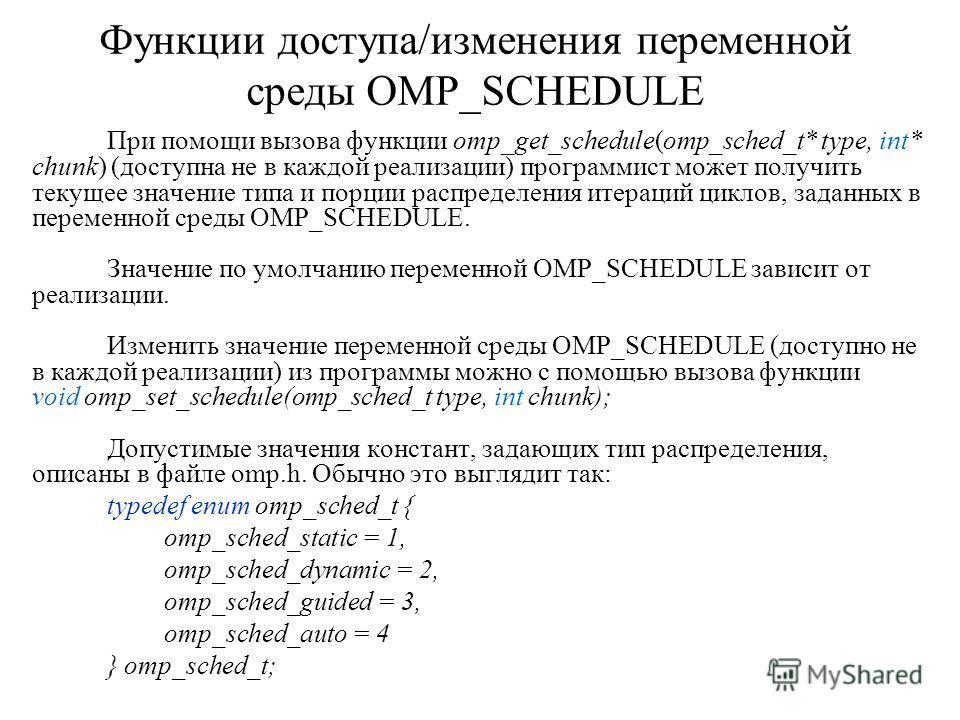 Функции доступа/изменения переменной среды OMP_SCHEDULE При помощи вызова функции omp_get_schedule(omp_sched_t* type, int* chunk) (доступна не в каждой реализации) программист может получить текущее значение типа и порции распределения итераций цикло