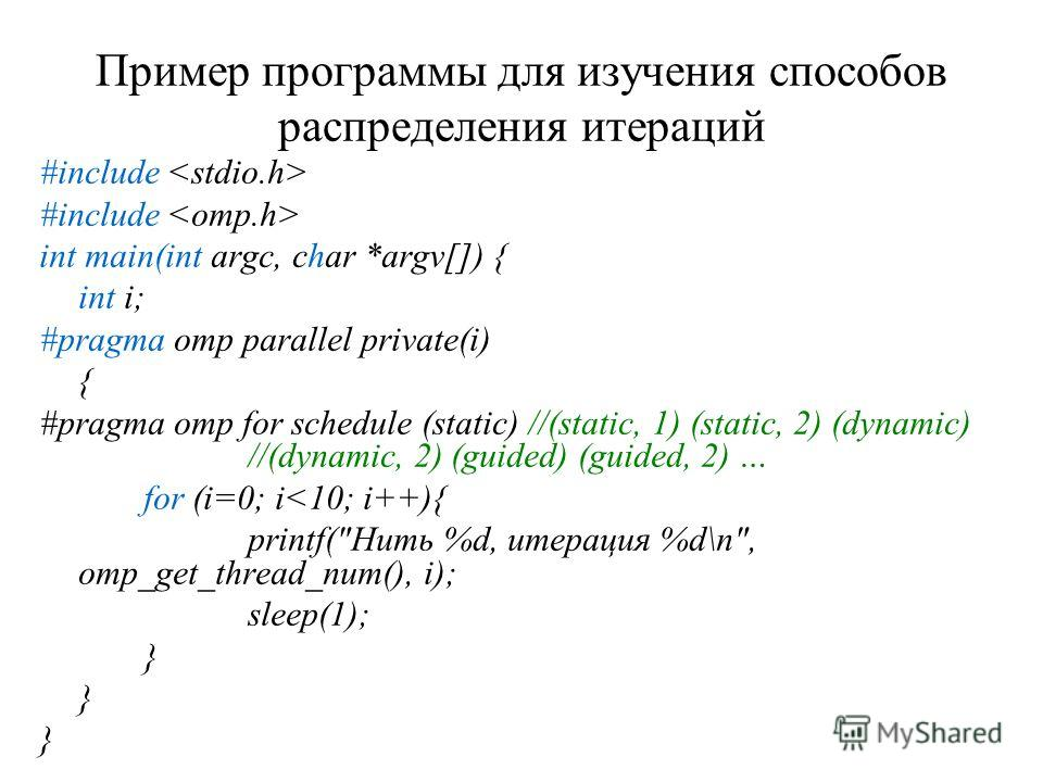 Пример программы для изучения способов распределения итераций #include int main(int argc, char *argv[]) { int i; #pragma omp parallel private(i) { #pragma omp for schedule (static) //(static, 1) (static, 2) (dynamic) //(dynamic, 2) (guided) (guided,