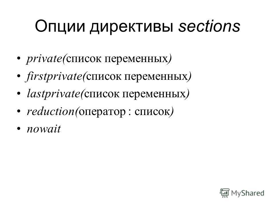 Опции директивы sections private(список переменных) firstprivate(список переменных) lastprivate(список переменных) reduction(оператор : список) nowait