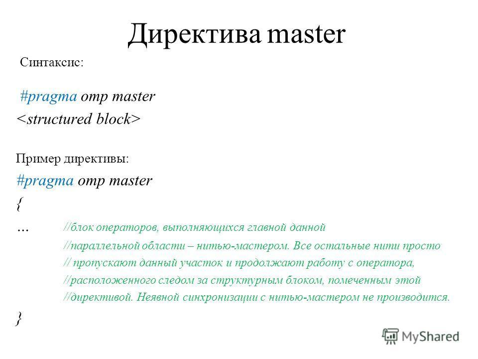 Директива master Синтаксис: #pragma omp master Пример директивы: #pragma omp master { … //блок операторов, выполняющихся главной данной //параллельной области – нитью-мастером. Все остальные нити просто // пропускают данный участок и продолжают работ