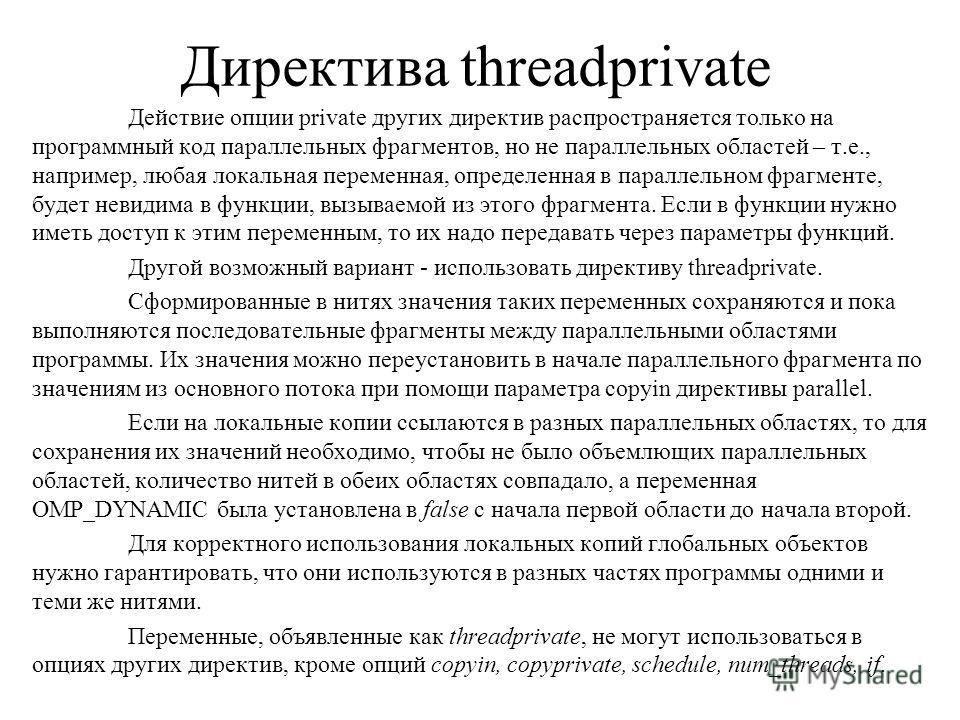 Директива threadprivate Действие опции private других директив распространяется только на программный код параллельных фрагментов, но не параллельных областей – т.е., например, любая локальная переменная, определенная в параллельном фрагменте, будет