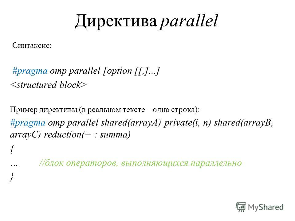 Директива parallel Синтаксис: #pragma omp parallel [option [[,]...] Пример директивы (в реальном тексте – одна строка): #pragma omp parallel shared(arrayA) private(i, n) shared(arrayB, arrayC) reduction(+ : summa) { …//блок операторов, выполняющихся