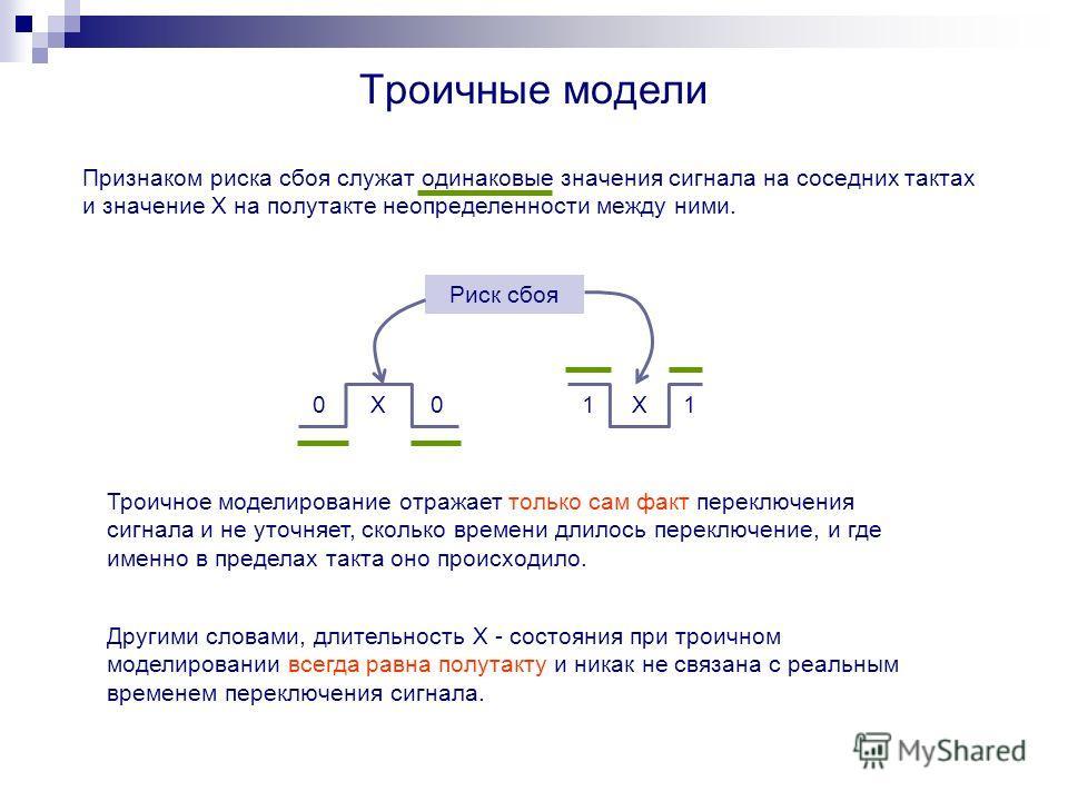 Троичные модели Признаком риска сбоя служат одинаковые значения сигнала на соседних тактах и значение Х на полутакте неопределенности между ними. 00X11X Троичное моделирование отражает только сам факт переключения сигнала и не уточняет, сколько време