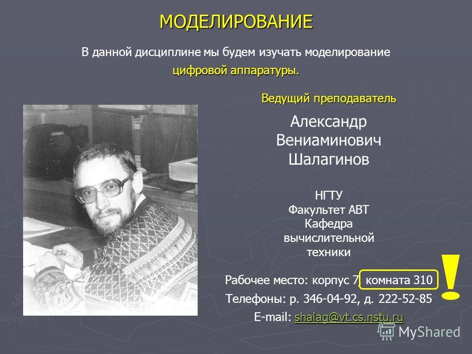 МОДЕЛИРОВАНИЕ Ведущий преподаватель Александр Вениаминович Шалагинов НГТУ Факультет АВТ Кафедра вычислительной техники Рабочее место: корпус 7, комната 310 Телефоны: р. 346-04-92, д. 222-52-85 shalag@vt.cs.nstu.ru shalag@vt.cs.nstu.ru E-mail: shalag@