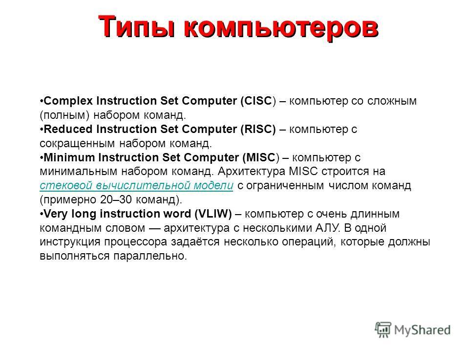 Типы компьютеров Complex Instruction Set Computer (CISC) – компьютер со сложным (полным) набором команд. Reduced Instruction Set Computer (RISC) – компьютер с сокращенным набором команд. Minimum Instruction Set Computer (MISC) – компьютер с минимальн