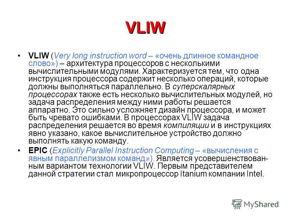 VLIW VLIW (Very long instruction word – «очень длинное командное слово») – архитектура процессоров с несколькими вычислительными модулями. Характеризуется тем, что одна инструкция процессора содержит несколько операций, которые должны выполняться пар