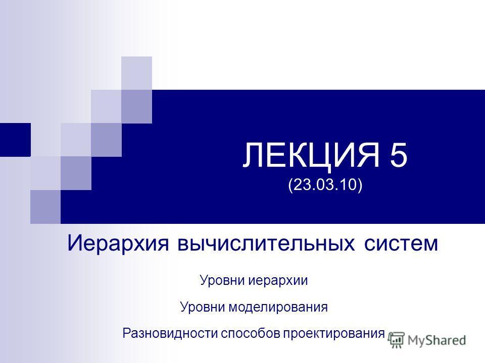 ЛЕКЦИЯ 5 (23.03.10) Иерархия вычислительных систем Разновидности способов проектирования Уровни иерархии Уровни моделирования