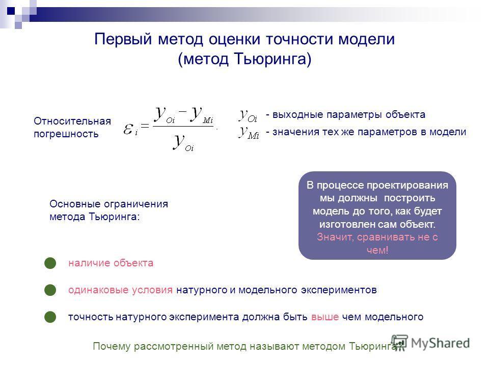 Первый метод оценки точности модели (метод Тьюринга) Относительная погрешность Основные ограничения метода Тьюринга: - выходные параметры объекта- значения тех же параметров в модели наличие объекта одинаковые условия натурного и модельного экспериме