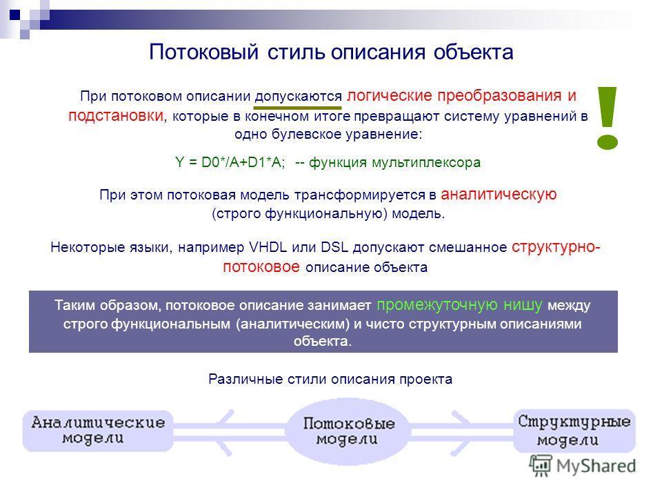 Потоковый стиль описания объекта При потоковом описании допускаются логические преобразования и подстановки, которые в конечном итоге превращают систему уравнений в одно булевское уравнение: Некоторые языки, например VHDL или DSL допускают смешанное