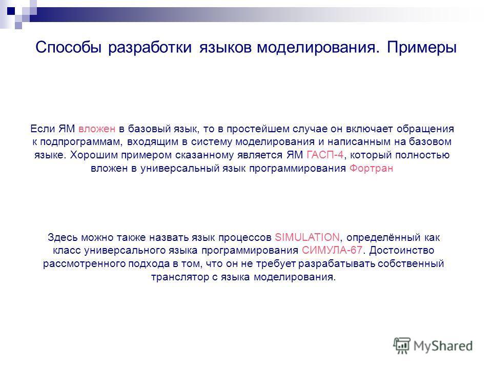 Способы разработки языков моделирования. Примеры Если ЯМ вложен в базовый язык, то в простейшем случае он включает обращения к подпрограммам, входящим в систему моделирования и написанным на базовом языке. Хорошим примером сказанному является ЯМ ГАСП