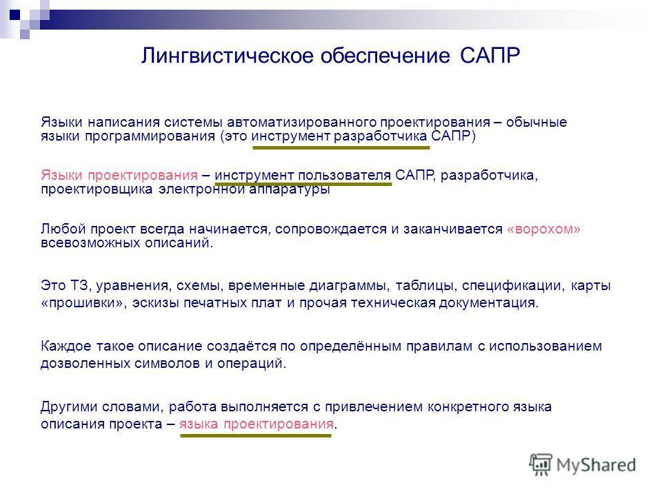 Лингвистическое обеспечение САПР Языки написания системы автоматизированного проектирования – обычные языки программирования (это инструмент разработчика САПР) Языки проектирования – инструмент пользователя САПР, разработчика, проектировщика электрон