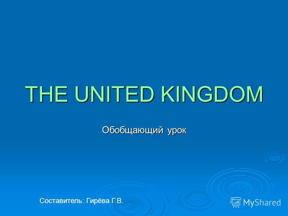 THE UNITED KINGDOM Обобщающий урок Составитель: Гирёва Г.В.
