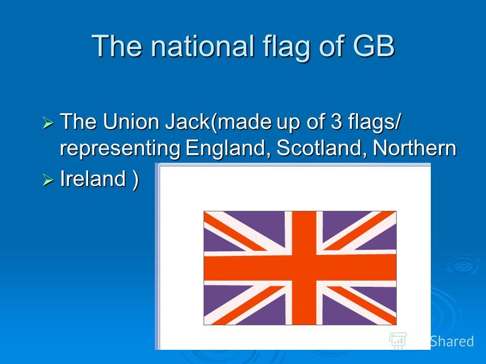 The national flag of GB The Union Jack(made up of 3 flags/ representing England, Scotland, Northern The Union Jack(made up of 3 flags/ representing England, Scotland, Northern Ireland ) Ireland )