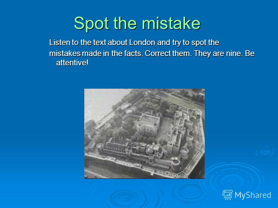 Spot the mistake Listen to the text about London and try to spot the mistakes made in the facts. Correct them. They are nine. Be attentive!