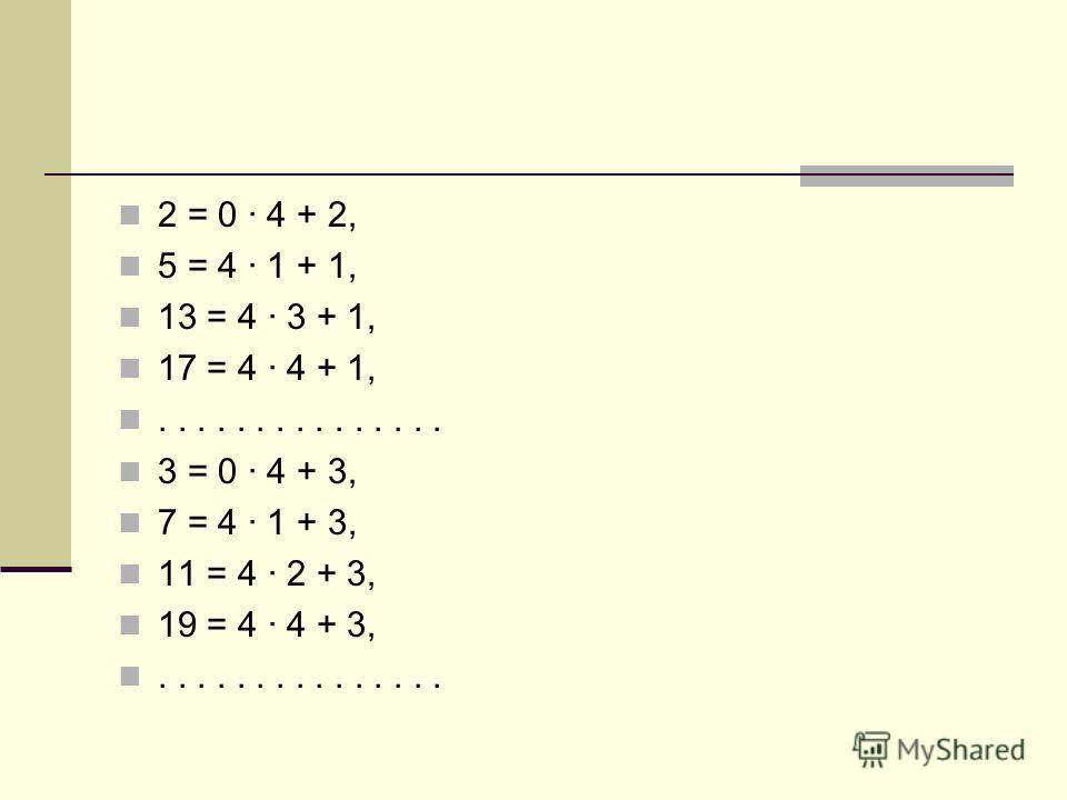 2 = 0 · 4 + 2, 5 = 4 · 1 + 1, 13 = 4 · 3 + 1, 17 = 4 · 4 + 1,............... 3 = 0 · 4 + 3, 7 = 4 · 1 + 3, 11 = 4 · 2 + 3, 19 = 4 · 4 + 3,...............