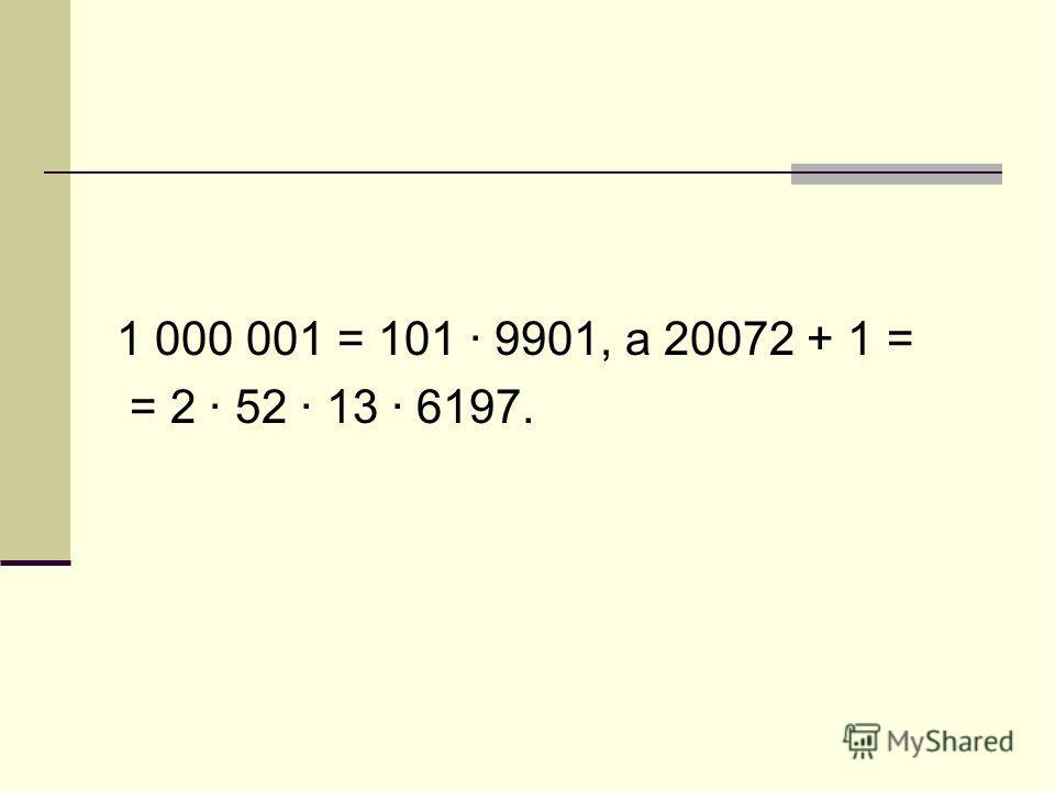 1 000 001 = 101 · 9901, а 20072 + 1 = = 2 · 52 · 13 · 6197.