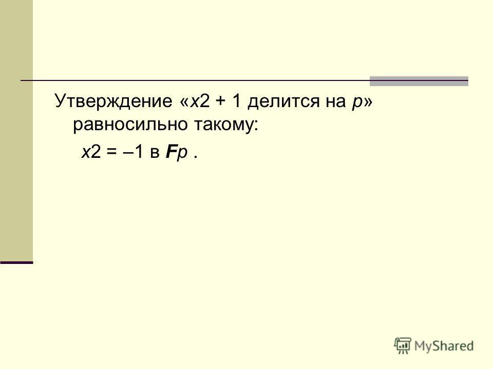 Утверждение «x2 + 1 делится на p» равносильно такому: x2 = –1 в Fp.