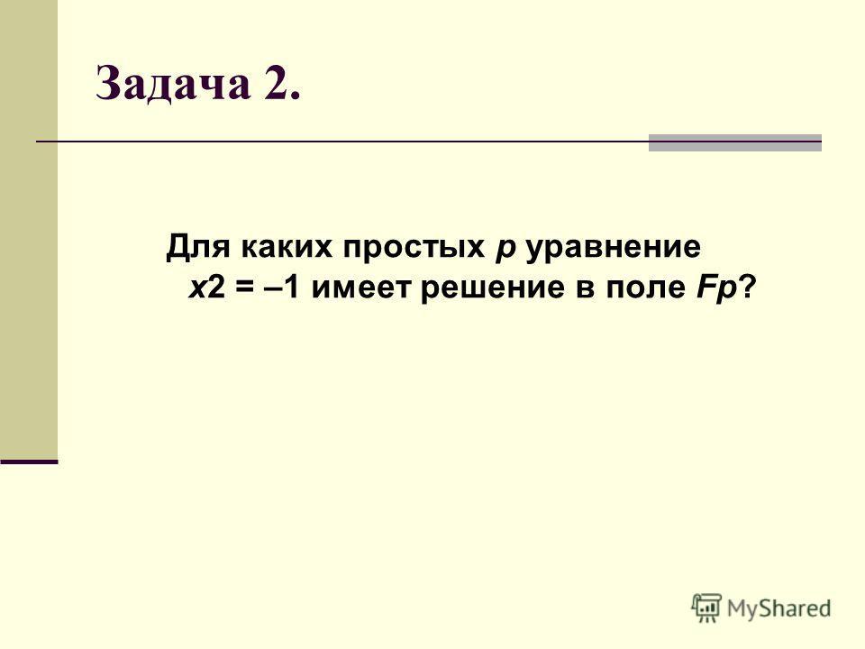 Задача 2. Для каких простых p уравнение x2 = –1 имеет решение в поле Fp?