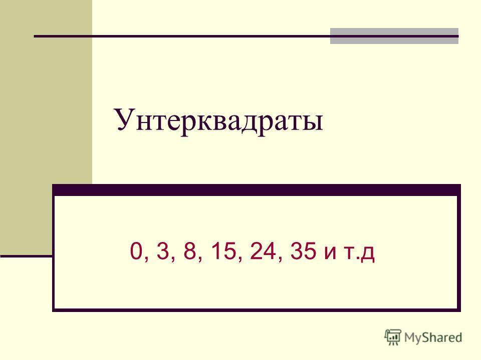 Унтерквадраты 0, 3, 8, 15, 24, 35 и т.д