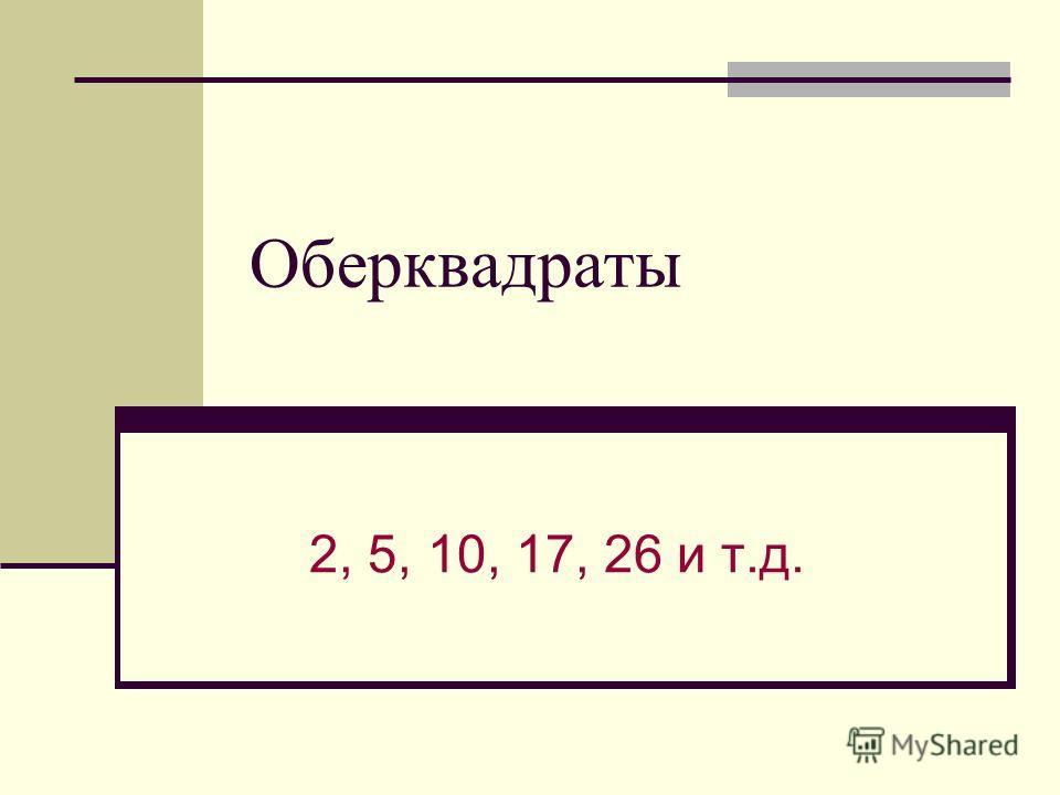 Оберквадраты 2, 5, 10, 17, 26 и т.д.