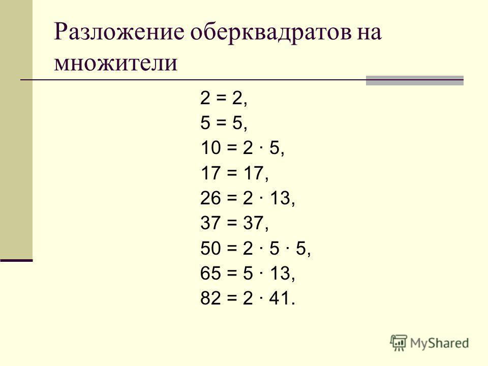 Разложение оберквадратов на множители 2 = 2, 5 = 5, 10 = 2 · 5, 17 = 17, 26 = 2 · 13, 37 = 37, 50 = 2 · 5 · 5, 65 = 5 · 13, 82 = 2 · 41.