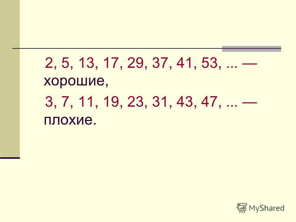 2, 5, 13, 17, 29, 37, 41, 53,... хорошие, 3, 7, 11, 19, 23, 31, 43, 47,... плохие.
