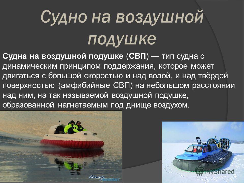 Судно на воздушной подушке Судна на воздушной подушке (СВП) тип судна с динамическим принципом поддержания, которое может двигаться с большой скоростью и над водой, и над твёрдой поверхностью (амфибийные СВП) на небольшом расстоянии над ним, на так н