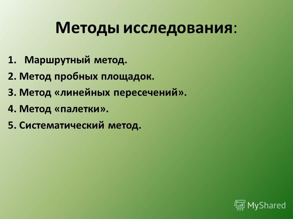 Методы исследования: 1.Маршрутный метод. 2. Метод пробных площадок. 3. Метод «линейных пересечений». 4. Метод «палетки». 5. Систематический метод.