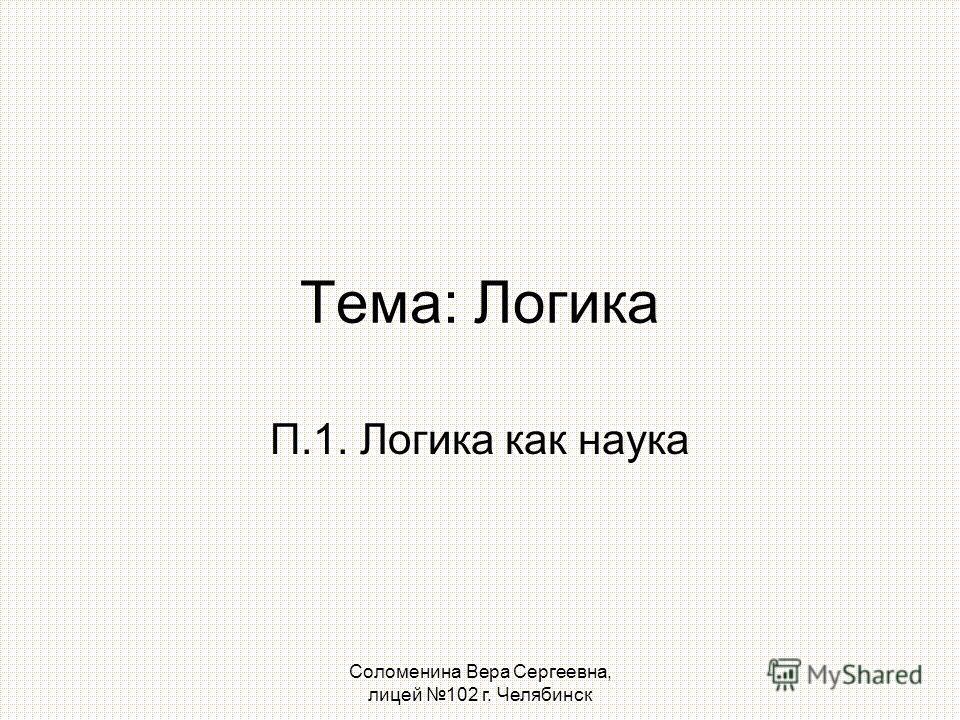 Соломенина Вера Сергеевна, лицей 102 г. Челябинск Тема: Логика П.1. Логика как наука