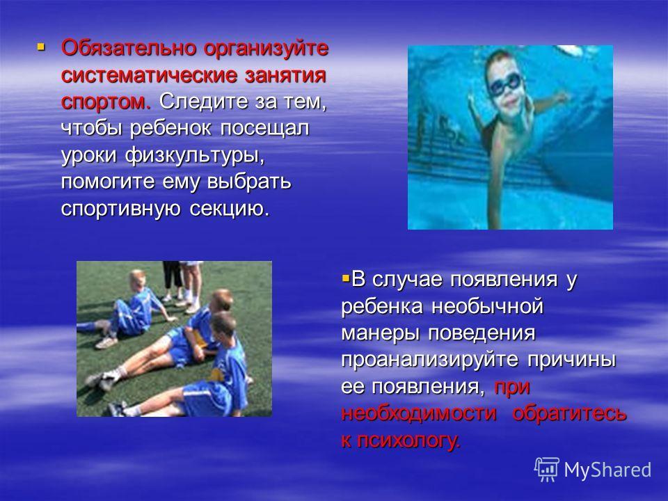Обязательно организуйте систематические занятия спортом. Следите за тем, чтобы ребенок посещал уроки физкультуры, помогите ему выбрать спортивную секцию. Обязательно организуйте систематические занятия спортом. Следите за тем, чтобы ребенок посещал у