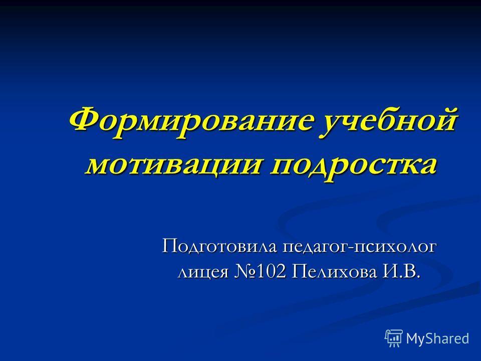 Формирование учебной мотивации подростка Подготовила педагог-психолог лицея 102 Пелихова И.В.