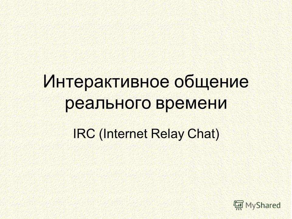 Интерактивное общение реального времени IRC (Internet Relay Chat)