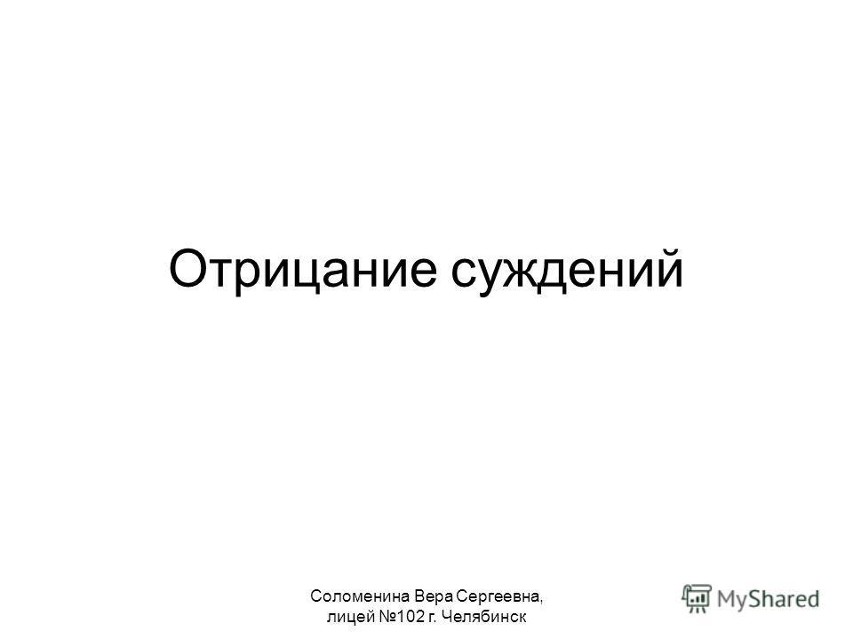 Соломенина Вера Сергеевна, лицей 102 г. Челябинск Отрицание суждений