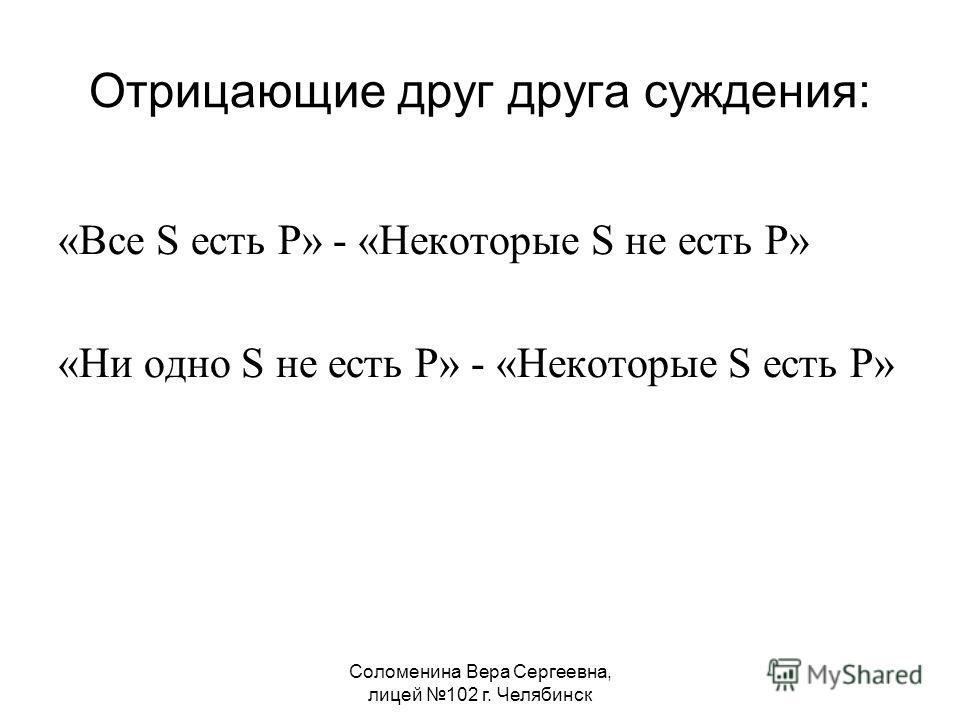 Соломенина Вера Сергеевна, лицей 102 г. Челябинск Отрицающие друг друга суждения: «Все S есть P» - «Некоторые S не есть P» «Ни одно S не есть P» - «Некоторые S есть P»