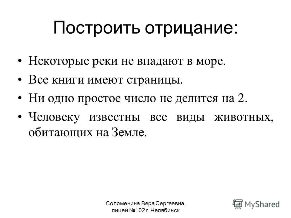 Соломенина Вера Сергеевна, лицей 102 г. Челябинск Построить отрицание: Некоторые реки не впадают в море. Все книги имеют страницы. Ни одно простое число не делится на 2. Человеку известны все виды животных, обитающих на Земле.