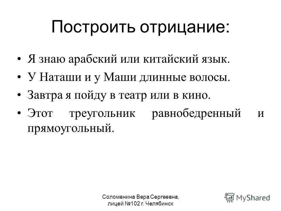 Соломенина Вера Сергеевна, лицей 102 г. Челябинск Построить отрицание: Я знаю арабский или китайский язык. У Наташи и у Маши длинные волосы. Завтра я пойду в театр или в кино. Этот треугольник равнобедренный и прямоугольный.
