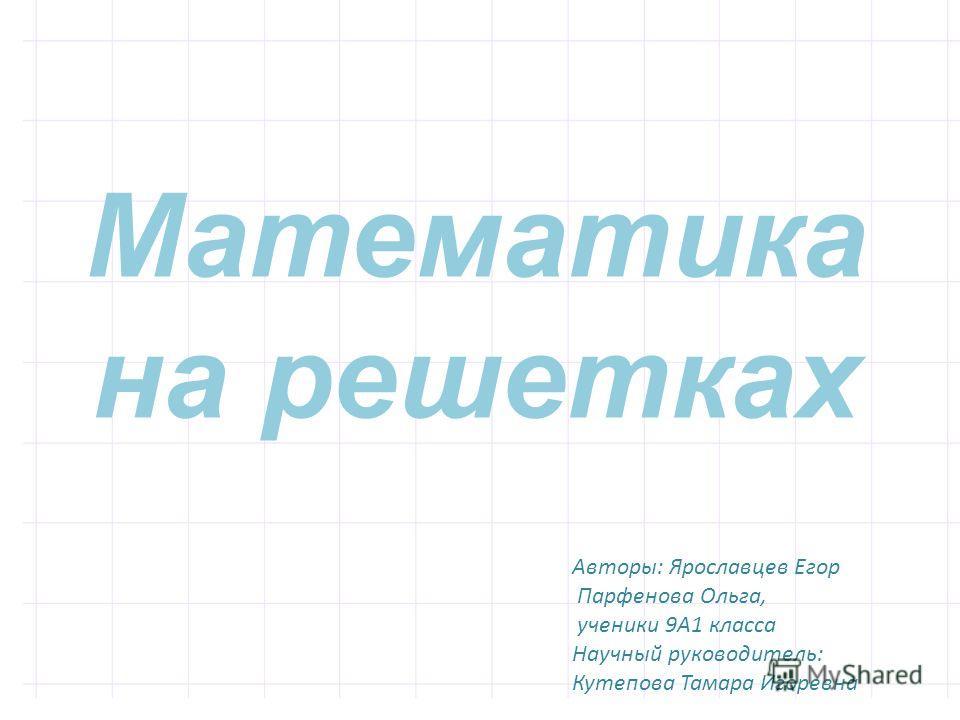 Авторы: Ярославцев Егор Парфенова Ольга, ученики 9А1 класса Научный руководитель: Кутепова Тамара Игоревна Математика на решетках
