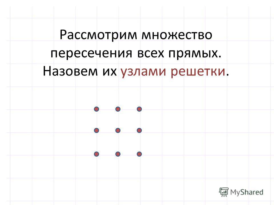 Рассмотрим множество пересечения всех прямых. Назовем их узлами решетки.