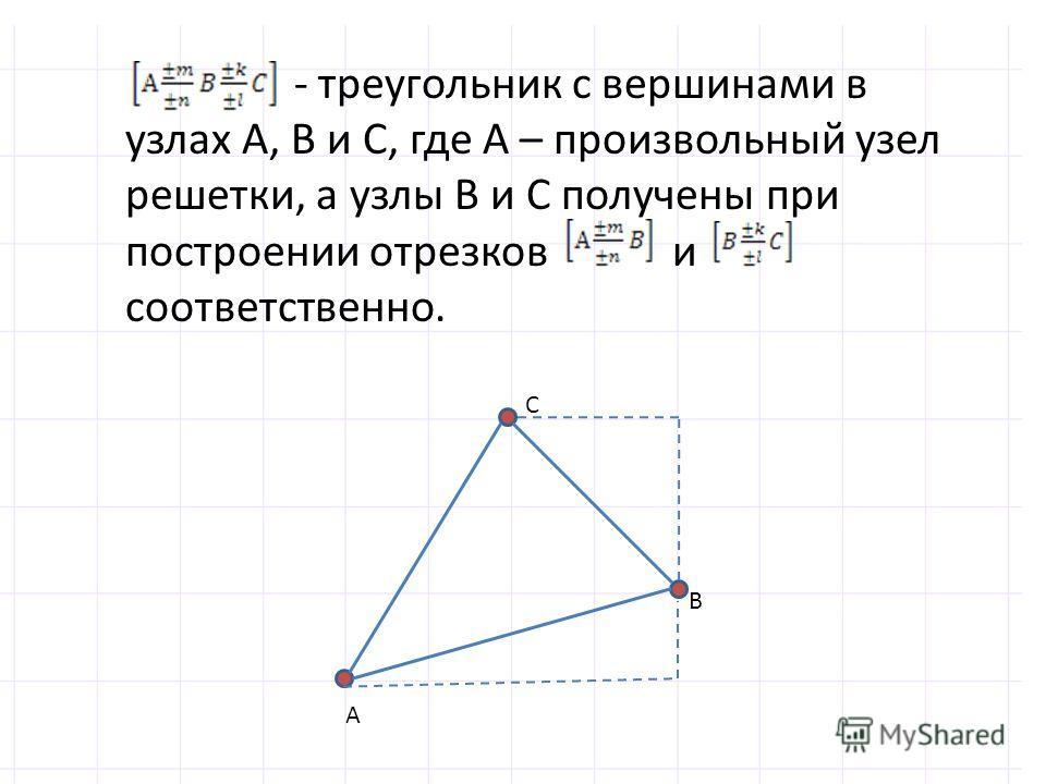 - треугольник с вершинами в узлах А, В и С, где А – произвольный узел решетки, а узлы В и С получены при построении отрезков и соответственно. А В С