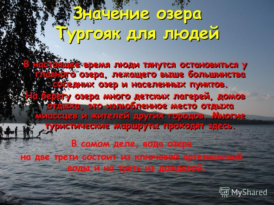 Значение озера Тургояк для людей В настоящее время люди тянутся остановиться у главного озера, лежащего выше большинства соседних озер и населенных пунктов. На берегу озера много детских лагерей, домов отдыха, это излюбленное место отдыха миассцев и