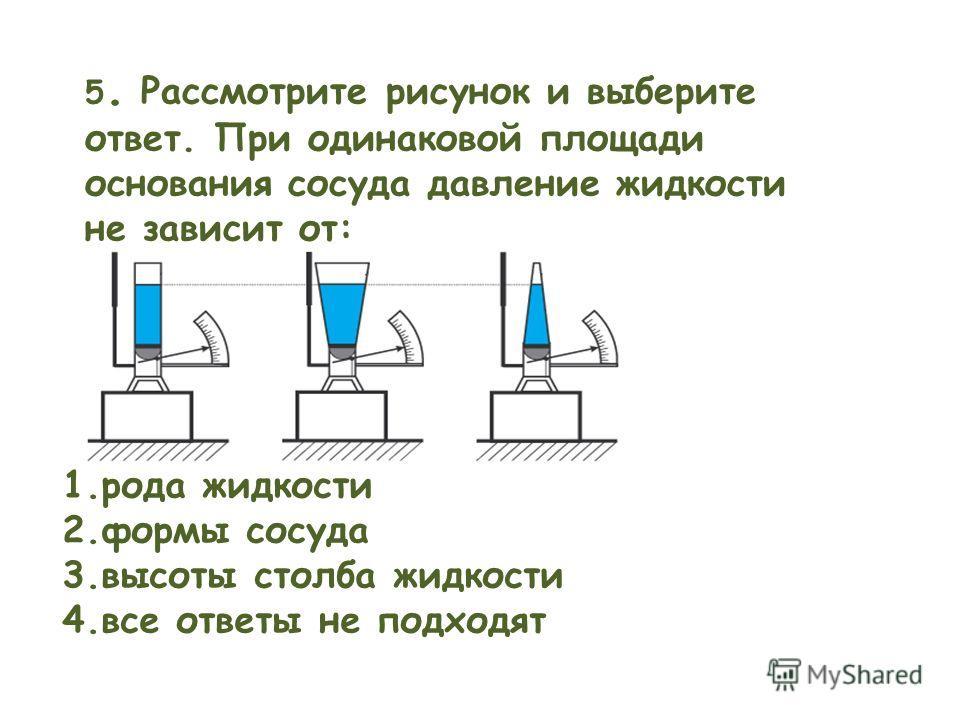 5. Рассмотрите рисунок и выберите ответ. При одинаковой площади основания сосуда давление жидкости не зависит от: 1.рода жидкости 2.формы сосуда 3.высоты столба жидкости 4.все ответы не подходят