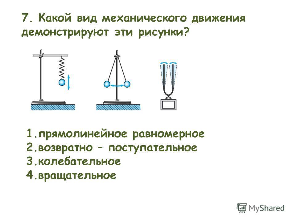7. Какой вид механического движения демонстрируют эти рисунки? 1.прямолинейное равномерное 2.возвратно – поступательное 3.колебательное 4.вращательное