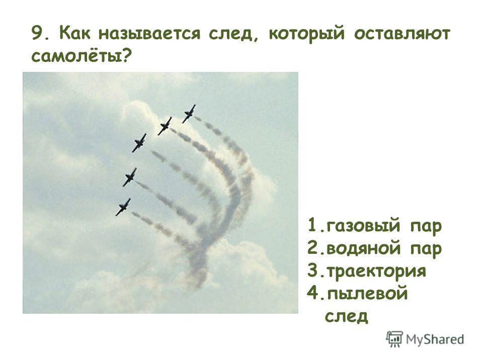 9. Как называется след, который оставляют самолёты? 1.газовый пар 2.водяной пар 3.траектория 4.пылевой след