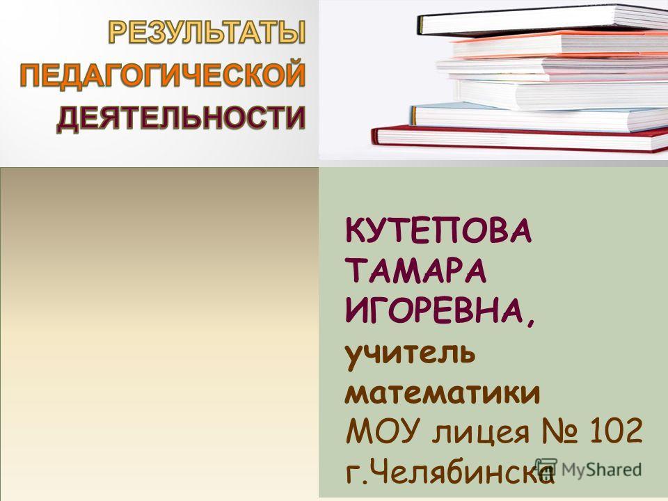 КУТЕПОВА ТАМАРА ИГОРЕВНА, учитель математики МОУ лицея 102 г.Челябинска